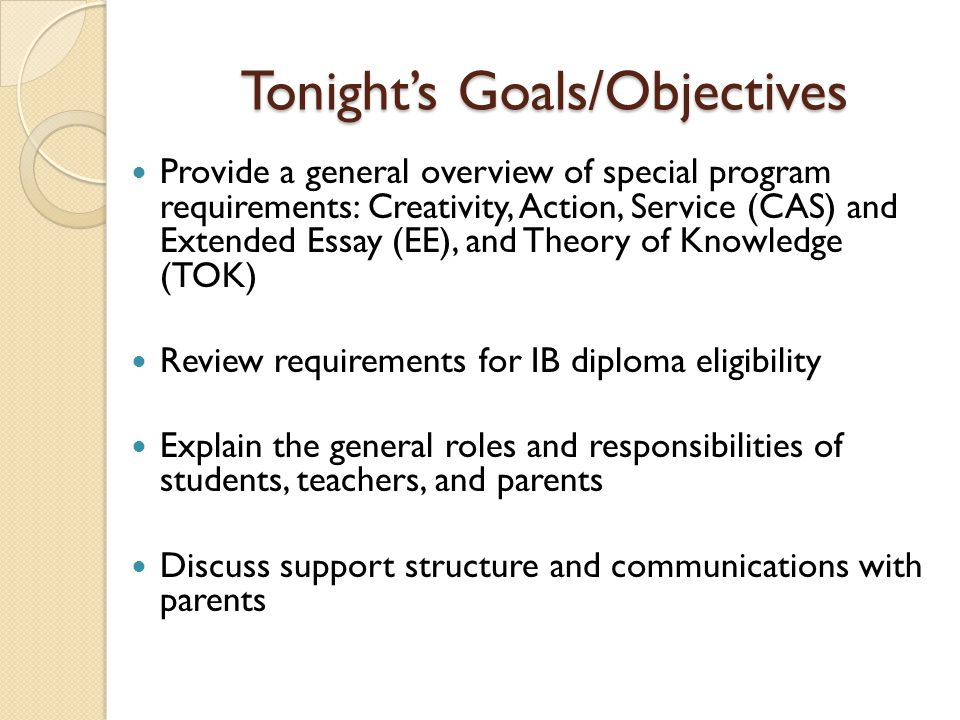 Tonight's Goals/Objectives Provide a general overview of special program requirements: Creativity, Action, Service (CAS) and Extended Essay (EE), and