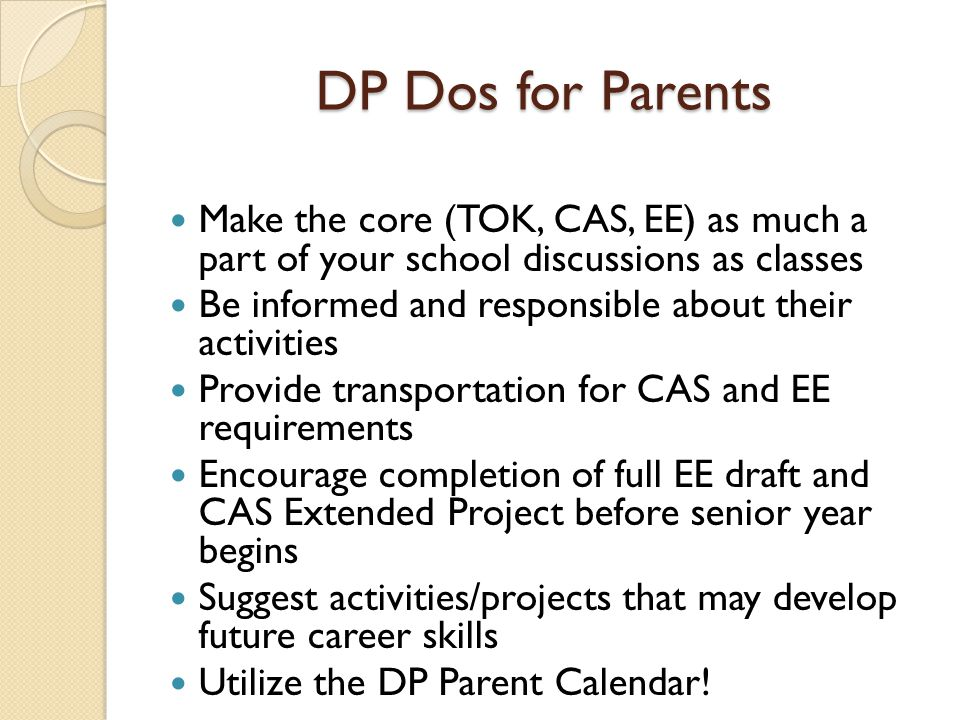 DP Dos for Parents Make the core (TOK, CAS, EE) as much a part of your school discussions as classes Be informed and responsible about their activitie