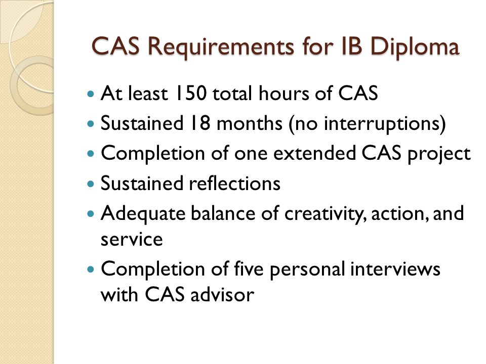 CAS Requirements for IB Diploma CAS is not awarded points on the traditional 45-point scale Advisors recommended pass or fail condition Failure renders the student automatically ineligible for the IB diploma