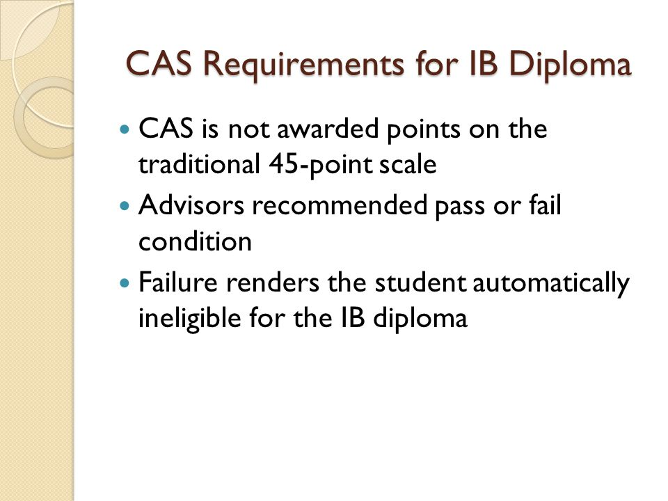 CAS Requirements for IB Diploma CAS is not awarded points on the traditional 45-point scale Advisors recommended pass or fail condition Failure render