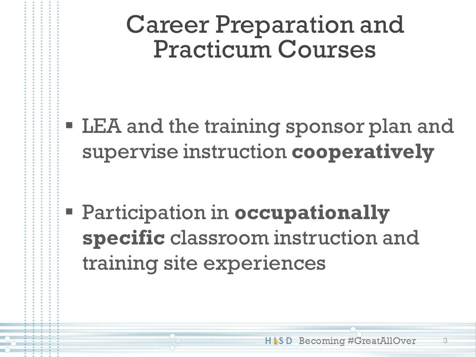 HISD Becoming #GreatAllOver Career Preparation Courses 4  Paid experience only  Training component: TEKS  Combination of training and instruction  Course span: 1 year  Classroom instruction time requirement  Minimum age: 16 years and valid work documentation  In case of loss of job/internship