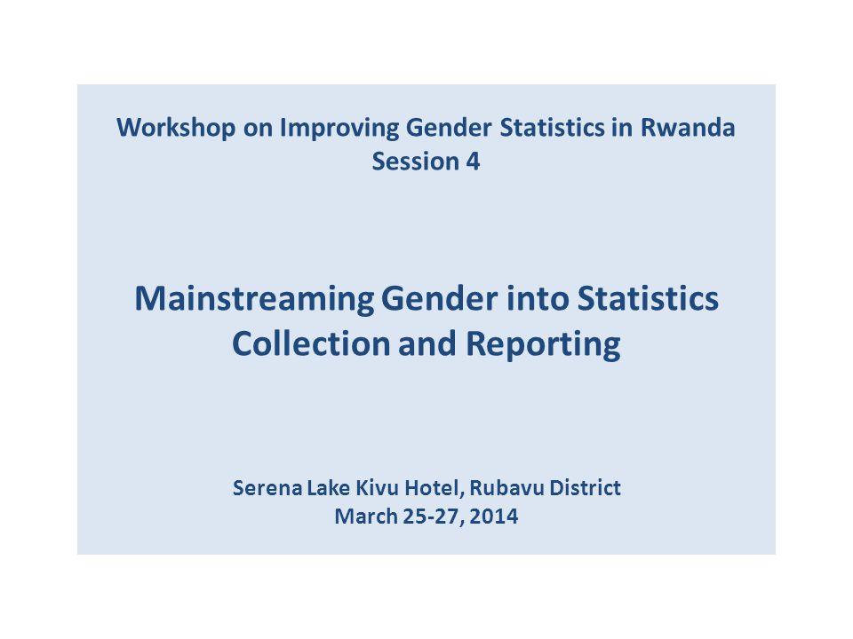 Workshop on Improving Gender Statistics in Rwanda Session 4 Mainstreaming Gender into Statistics Collection and Reporting Serena Lake Kivu Hotel, Ruba