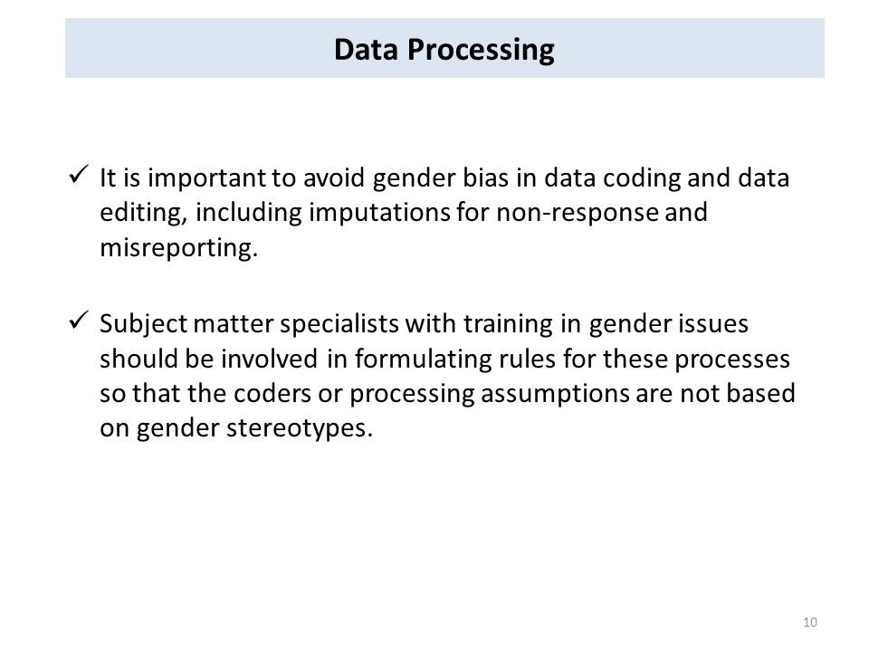 Data Processing It is important to avoid gender bias in data coding and data editing, including imputations for non-response and misreporting.