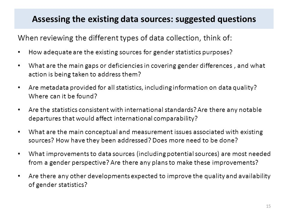 Assessing the existing data sources: suggested questions When reviewing the different types of data collection, think of: How adequate are the existin