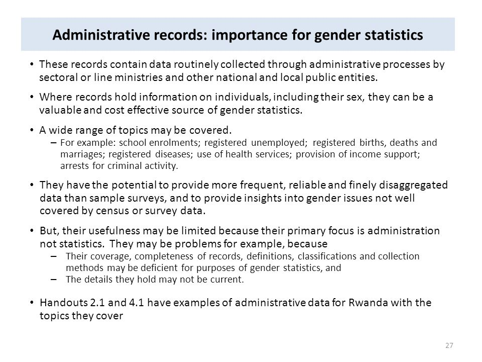 Administrative records: importance for gender statistics These records contain data routinely collected through administrative processes by sectoral o
