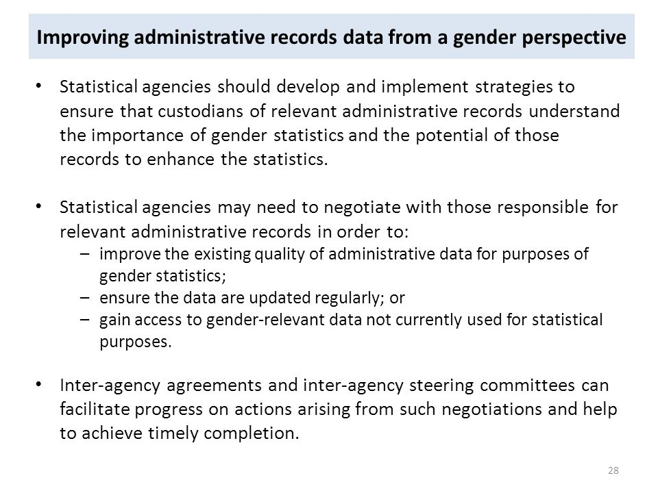 Improving administrative records data from a gender perspective Statistical agencies should develop and implement strategies to ensure that custodians of relevant administrative records understand the importance of gender statistics and the potential of those records to enhance the statistics.