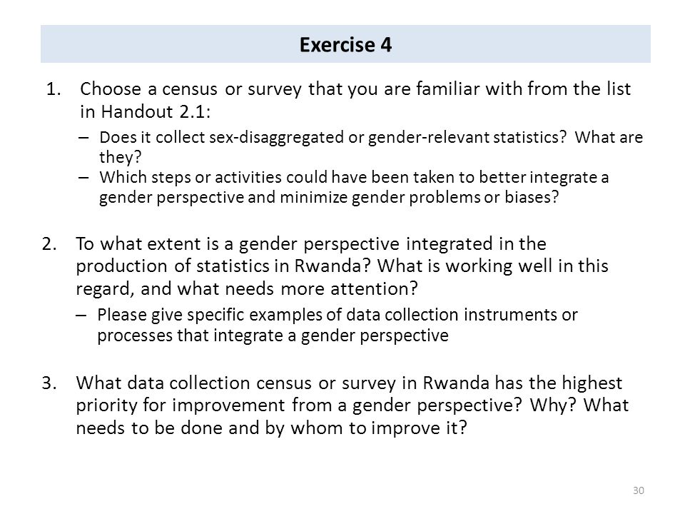 Exercise 4 1.Choose a census or survey that you are familiar with from the list in Handout 2.1: – Does it collect sex-disaggregated or gender-relevant