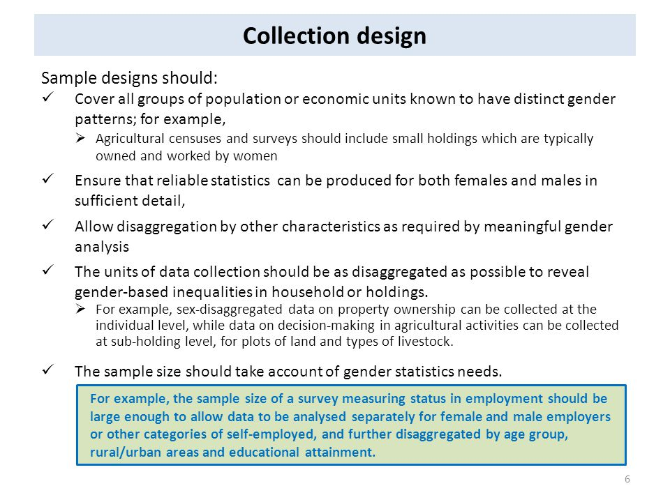 Collection design Sample designs should: Cover all groups of population or economic units known to have distinct gender patterns; for example,  Agricultural censuses and surveys should include small holdings which are typically owned and worked by women Ensure that reliable statistics can be produced for both females and males in sufficient detail, Allow disaggregation by other characteristics as required by meaningful gender analysis The units of data collection should be as disaggregated as possible to reveal gender-based inequalities in household or holdings.