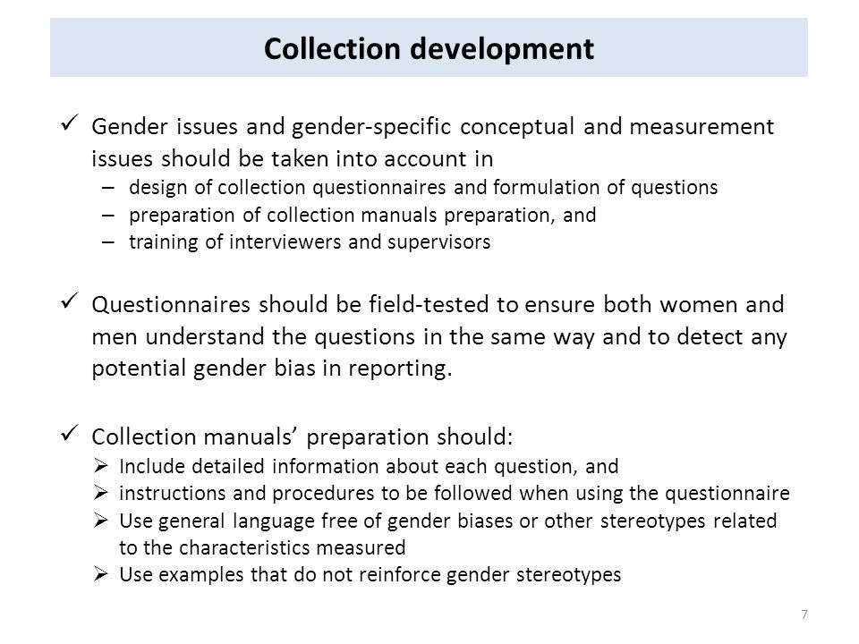 Collection development Gender issues and gender-specific conceptual and measurement issues should be taken into account in – design of collection questionnaires and formulation of questions – preparation of collection manuals preparation, and – training of interviewers and supervisors Questionnaires should be field-tested to ensure both women and men understand the questions in the same way and to detect any potential gender bias in reporting.