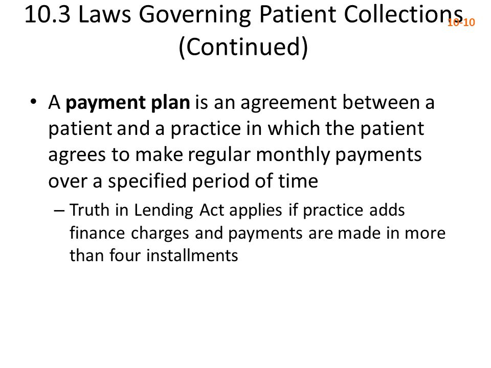 10.3 Laws Governing Patient Collections (Continued) 10-10 A payment plan is an agreement between a patient and a practice in which the patient agrees