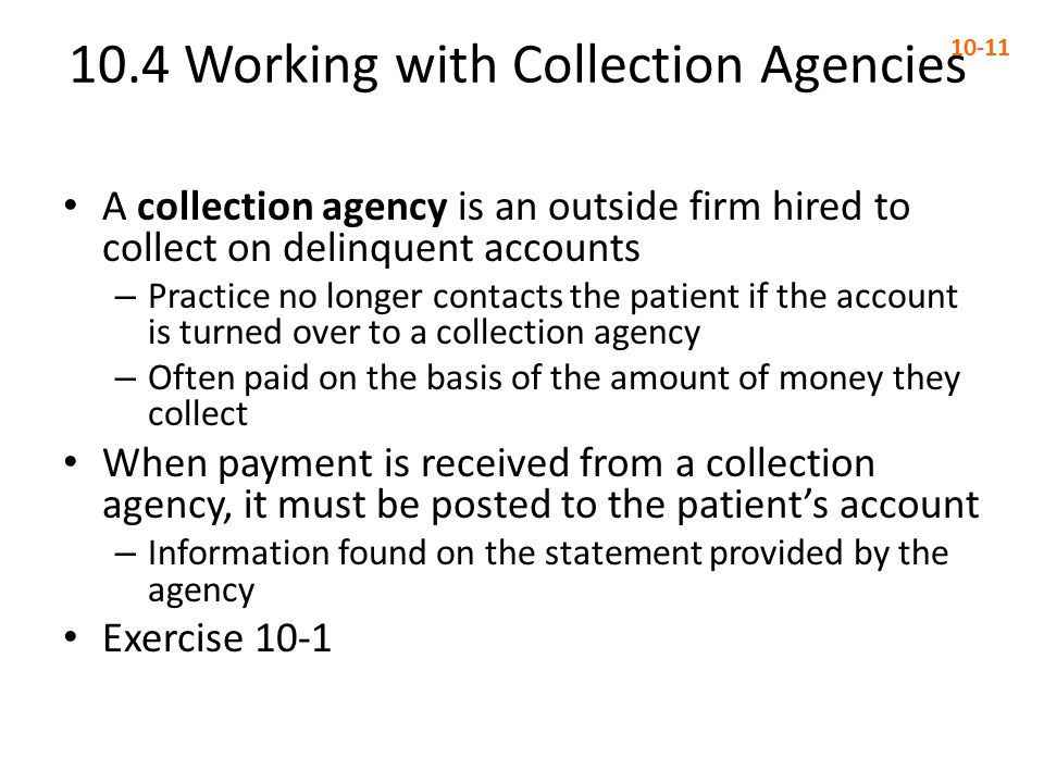 10.4 Working with Collection Agencies 10-11 A collection agency is an outside firm hired to collect on delinquent accounts – Practice no longer contac