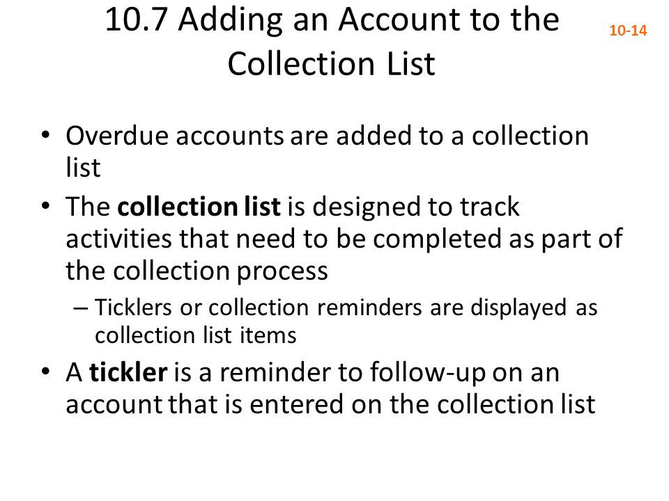 10.7 Adding an Account to the Collection List 10-14 Overdue accounts are added to a collection list The collection list is designed to track activitie