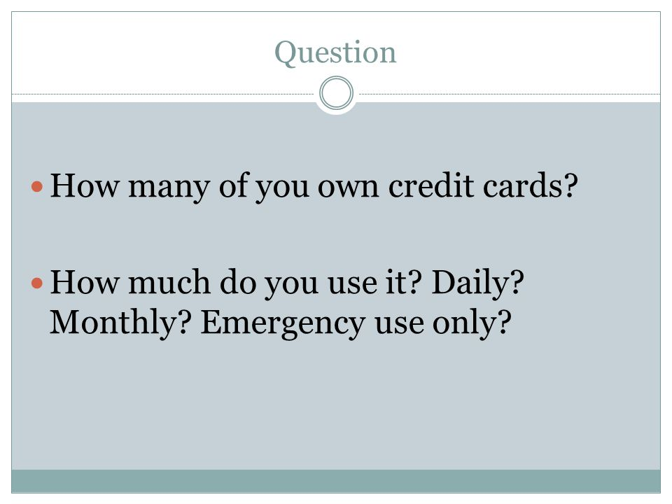 Question How many of you own credit cards? How much do you use it? Daily? Monthly? Emergency use only?
