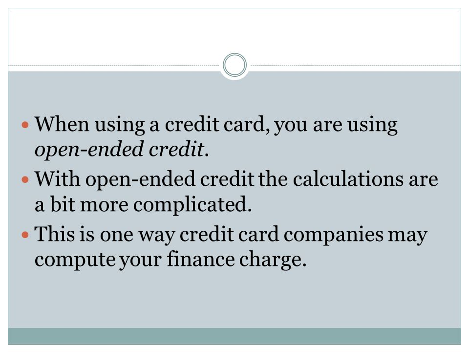 When using a credit card, you are using open-ended credit. With open-ended credit the calculations are a bit more complicated. This is one way credit