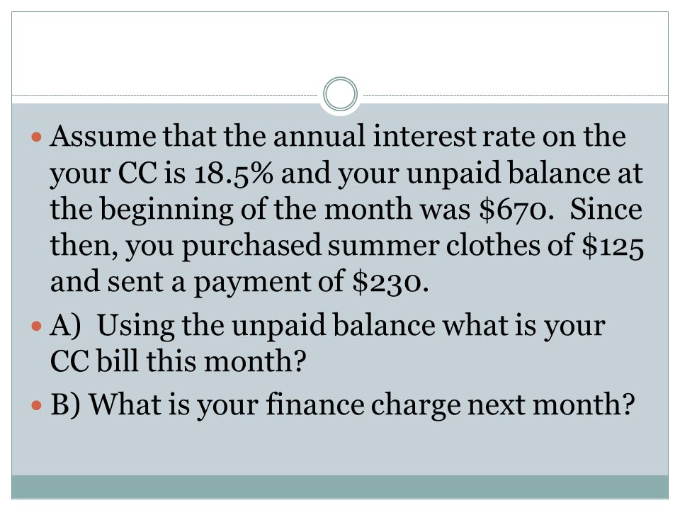 Assume that the annual interest rate on the your CC is 18.5% and your unpaid balance at the beginning of the month was $670. Since then, you purchased