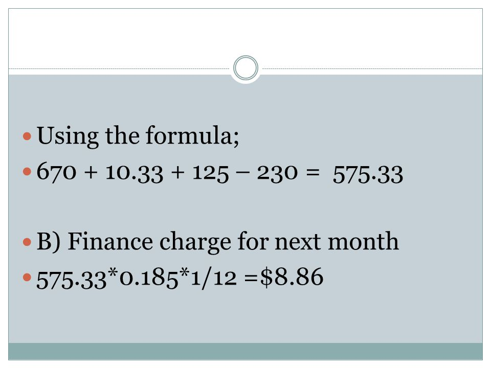 Using the formula; 670 + 10.33 + 125 – 230 = 575.33 B) Finance charge for next month 575.33*0.185*1/12 =$8.86