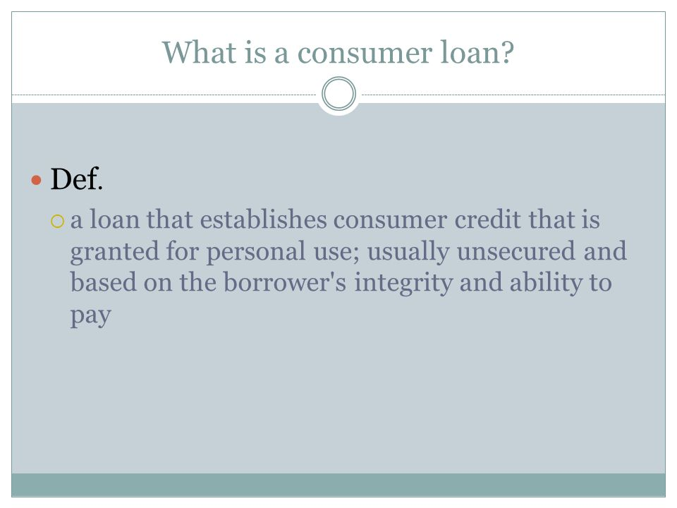 What is a consumer loan? Def.  a loan that establishes consumer credit that is granted for personal use; usually unsecured and based on the borrower'