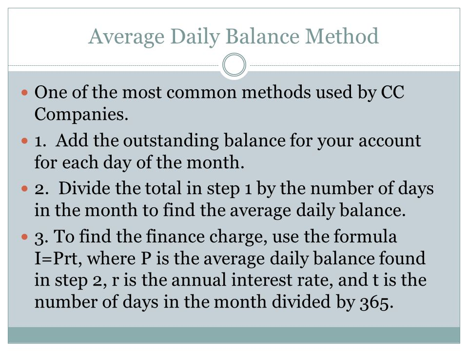 Average Daily Balance Method One of the most common methods used by CC Companies. 1. Add the outstanding balance for your account for each day of the