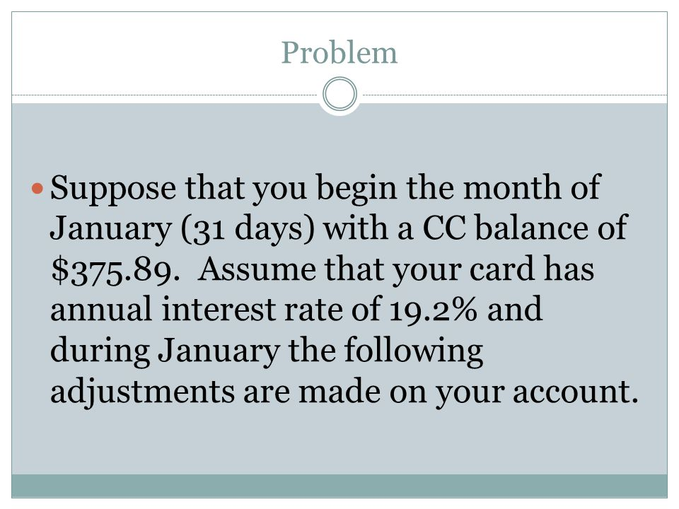 Problem Suppose that you begin the month of January (31 days) with a CC balance of $375.89. Assume that your card has annual interest rate of 19.2% an
