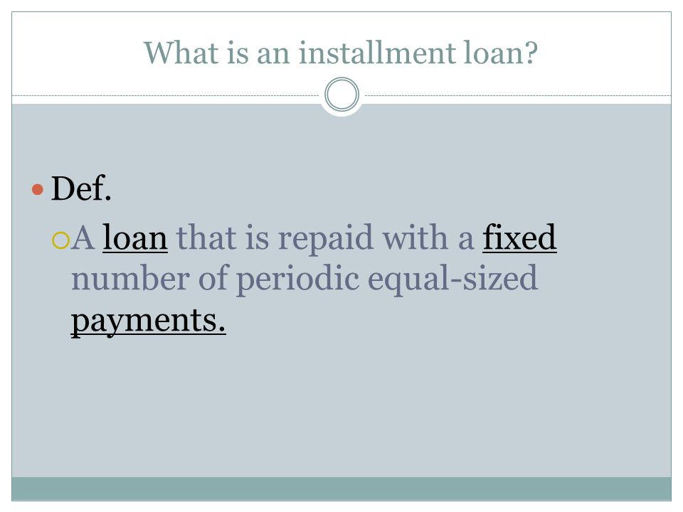 What is an installment loan? Def.  A loan that is repaid with a fixed number of periodic equal-sized payments.
