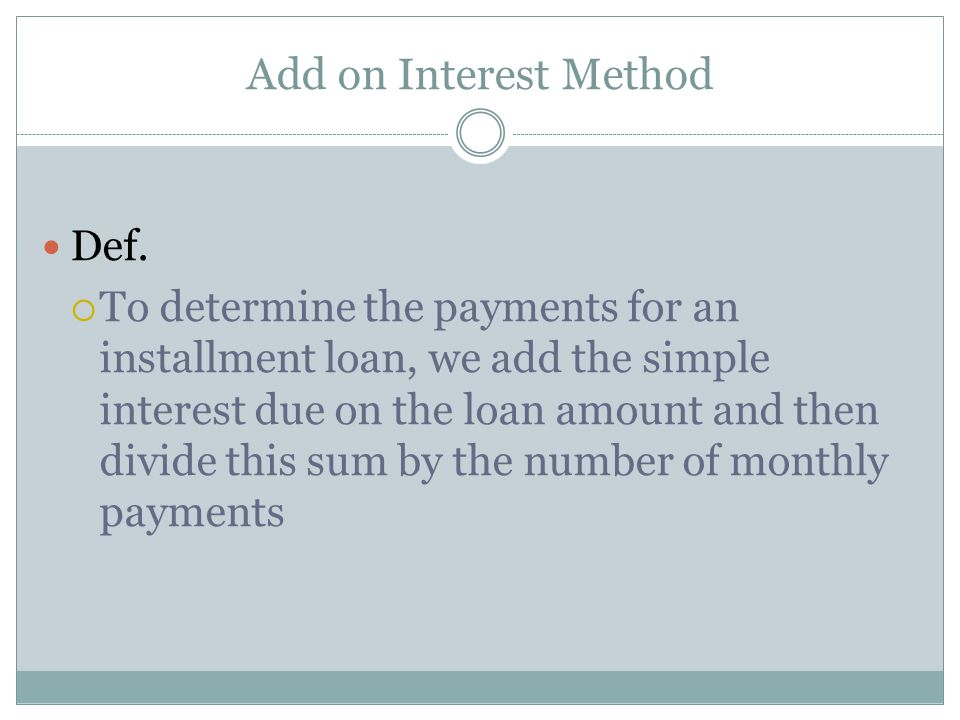 Add on Interest Method Def.  To determine the payments for an installment loan, we add the simple interest due on the loan amount and then divide thi