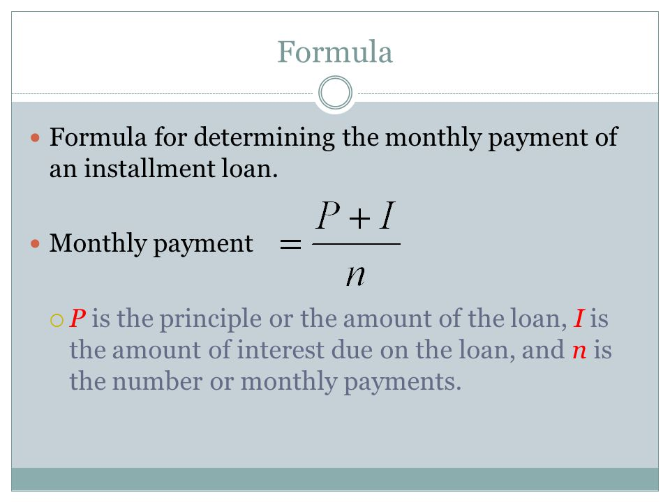 Formula Formula for determining the monthly payment of an installment loan. Monthly payment  P is the principle or the amount of the loan, I is the a