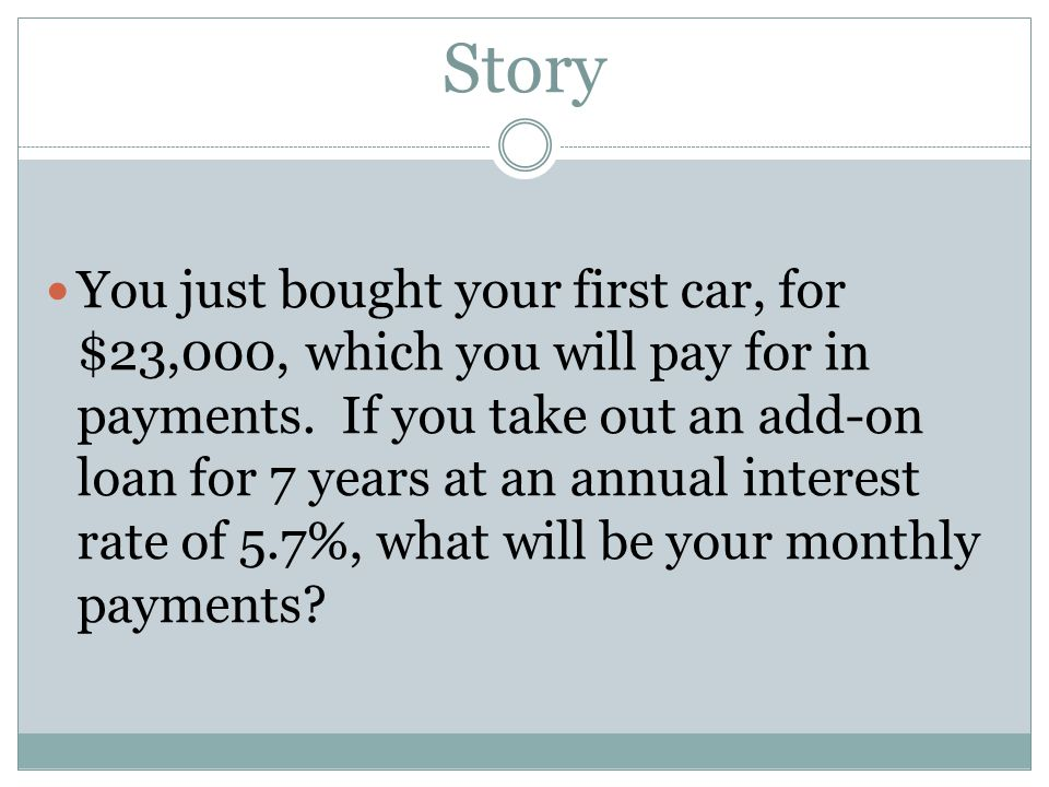 Story You just bought your first car, for $23,000, which you will pay for in payments. If you take out an add-on loan for 7 years at an annual interes