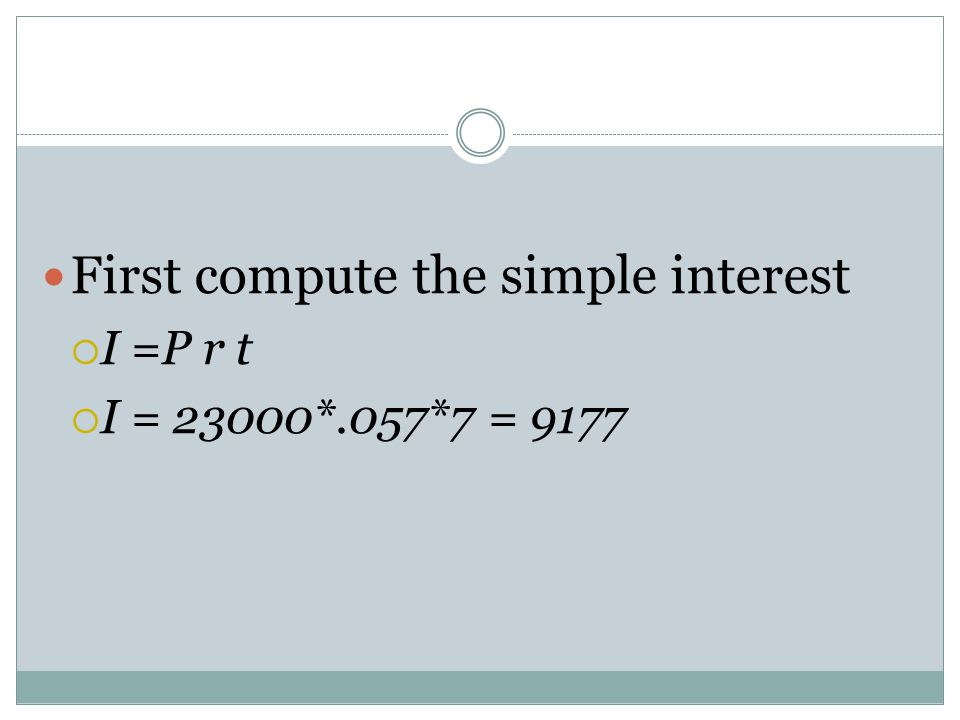 First compute the simple interest  I =P r t  I = 23000*.057*7 = 9177