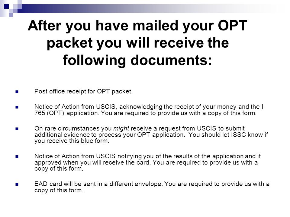 After you have mailed your OPT packet you will receive the following documents: Post office receipt for OPT packet. Notice of Action from USCIS, ackno