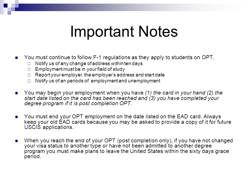 Important Notes You must continue to follow F-1 regulations as they apply to students on OPT.  Notify us of any change of address within ten days  E