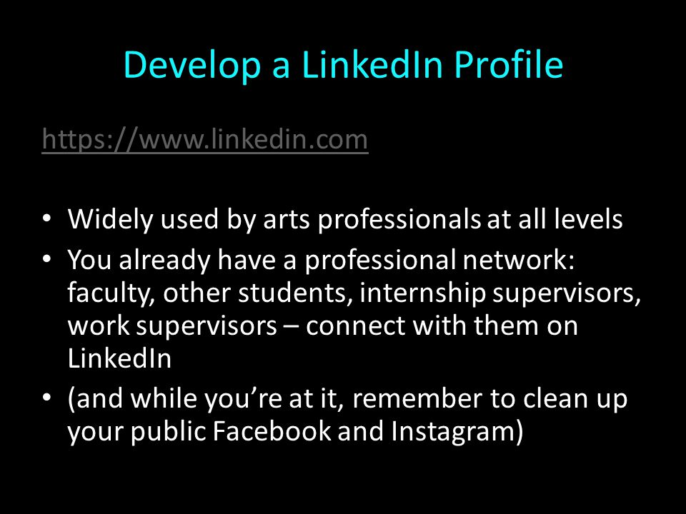 Develop a LinkedIn Profile https://www.linkedin.com Widely used by arts professionals at all levels You already have a professional network: faculty, other students, internship supervisors, work supervisors – connect with them on LinkedIn (and while you're at it, remember to clean up your public Facebook and Instagram)