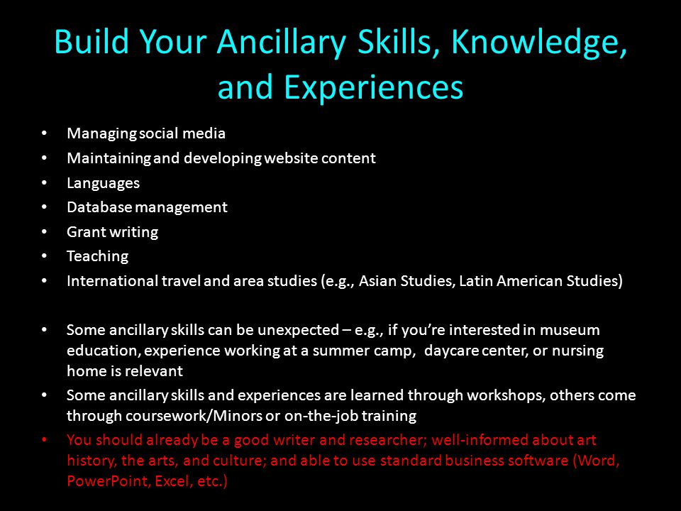 Build Your Ancillary Skills, Knowledge, and Experiences Managing social media Maintaining and developing website content Languages Database management Grant writing Teaching International travel and area studies (e.g., Asian Studies, Latin American Studies) Some ancillary skills can be unexpected – e.g., if you're interested in museum education, experience working at a summer camp, daycare center, or nursing home is relevant Some ancillary skills and experiences are learned through workshops, others come through coursework/Minors or on-the-job training You should already be a good writer and researcher; well-informed about art history, the arts, and culture; and able to use standard business software (Word, PowerPoint, Excel, etc.)