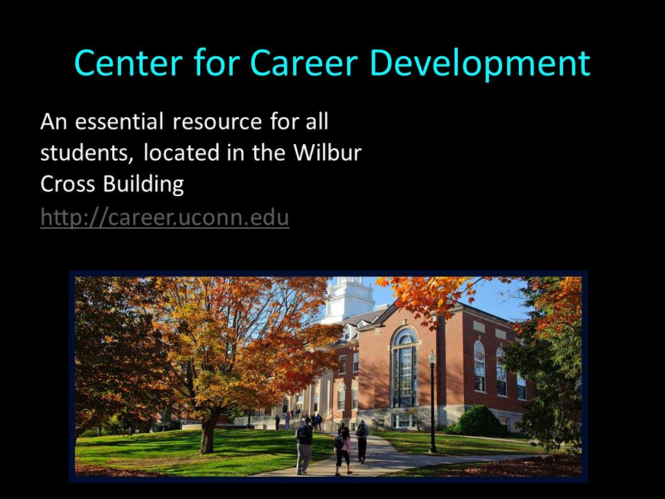 Center for Career Development http://career.uconn.edu An essential resource for all students, located in the Wilbur Cross Building