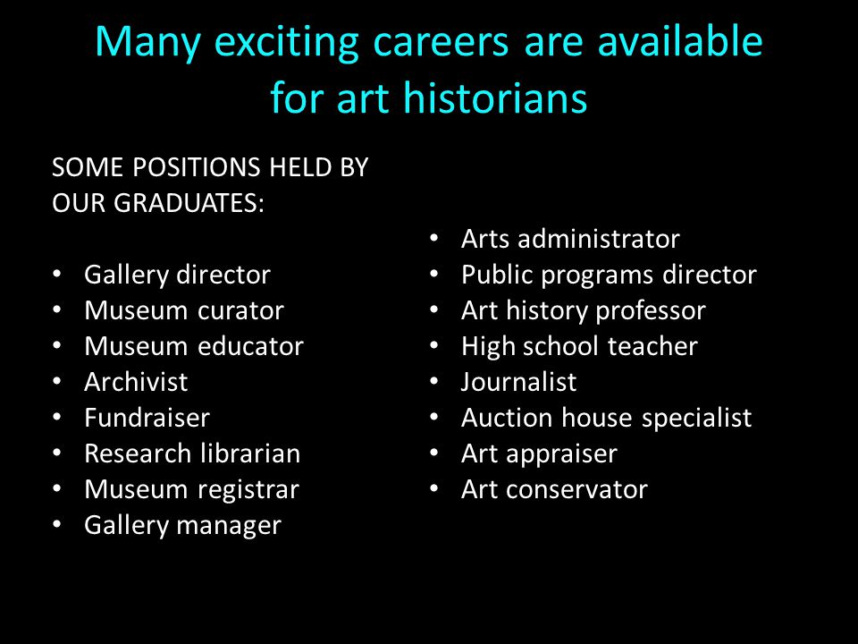 Many exciting careers are available for art historians SOME POSITIONS HELD BY OUR GRADUATES: Gallery director Museum curator Museum educator Archivist Fundraiser Research librarian Museum registrar Gallery manager Arts administrator Public programs director Art history professor High school teacher Journalist Auction house specialist Art appraiser Art conservator