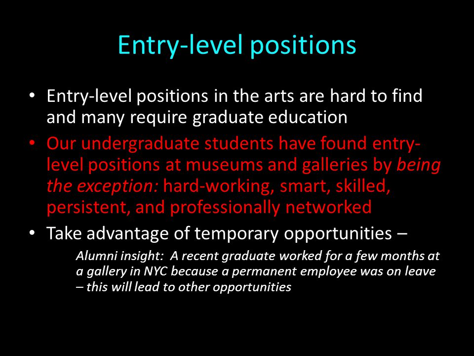 Entry-level positions Entry-level positions in the arts are hard to find and many require graduate education Our undergraduate students have found entry- level positions at museums and galleries by being the exception: hard-working, smart, skilled, persistent, and professionally networked Take advantage of temporary opportunities – Alumni insight: A recent graduate worked for a few months at a gallery in NYC because a permanent employee was on leave – this will lead to other opportunities