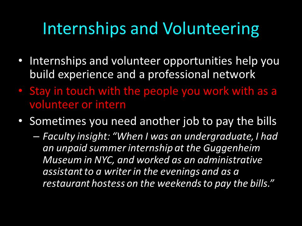 Internships and Volunteering Internships and volunteer opportunities help you build experience and a professional network Stay in touch with the people you work with as a volunteer or intern Sometimes you need another job to pay the bills – Faculty insight: When I was an undergraduate, I had an unpaid summer internship at the Guggenheim Museum in NYC, and worked as an administrative assistant to a writer in the evenings and as a restaurant hostess on the weekends to pay the bills.