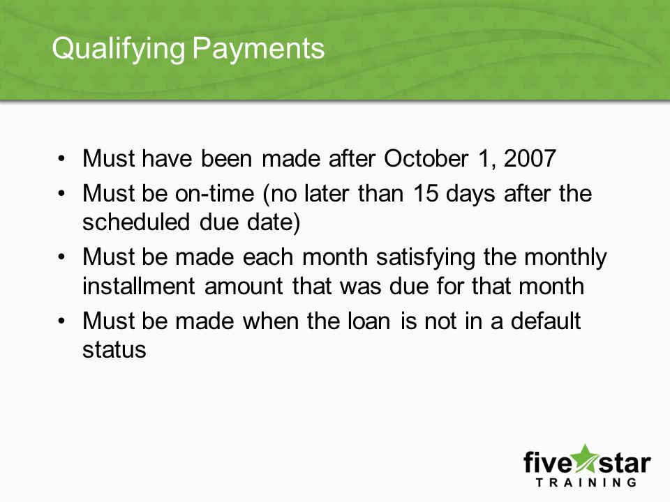 Qualifying Payments Must have been made after October 1, 2007 Must be on-time (no later than 15 days after the scheduled due date) Must be made each month satisfying the monthly installment amount that was due for that month Must be made when the loan is not in a default status
