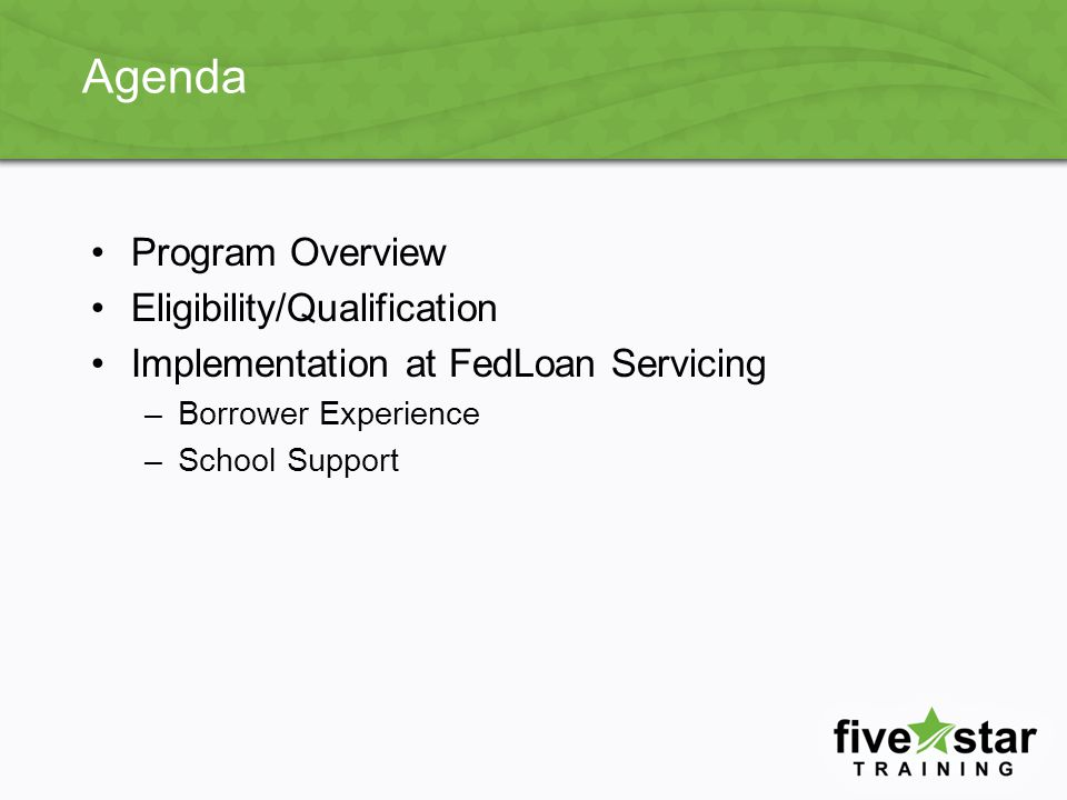 Agenda Program Overview Eligibility/Qualification Implementation at FedLoan Servicing –Borrower Experience –School Support