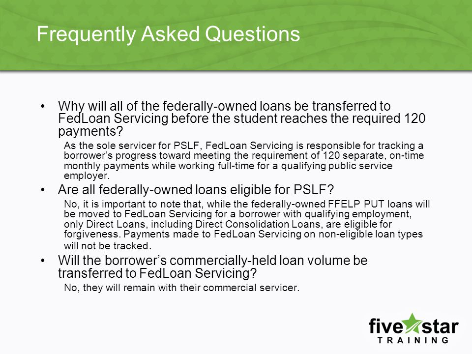 Frequently Asked Questions Why will all of the federally-owned loans be transferred to FedLoan Servicing before the student reaches the required 120 payments.