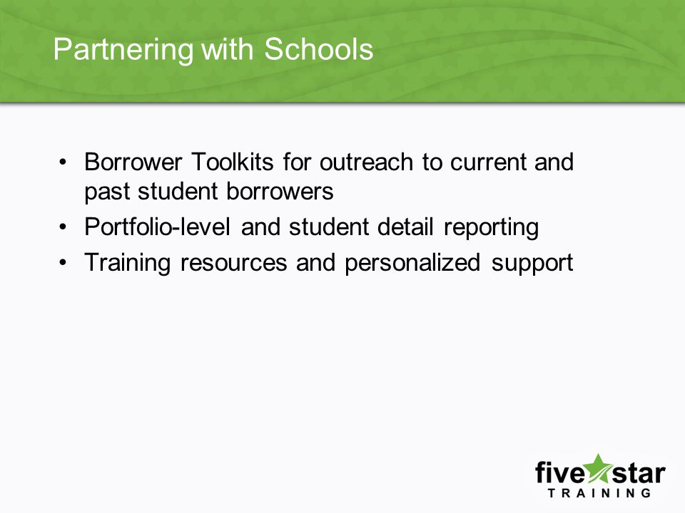 Partnering with Schools Borrower Toolkits for outreach to current and past student borrowers Portfolio-level and student detail reporting Training resources and personalized support