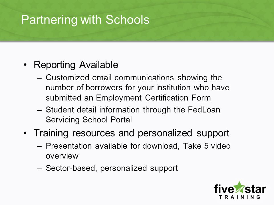Partnering with Schools Reporting Available –Customized email communications showing the number of borrowers for your institution who have submitted an Employment Certification Form –Student detail information through the FedLoan Servicing School Portal Training resources and personalized support –Presentation available for download, Take 5 video overview –Sector-based, personalized support