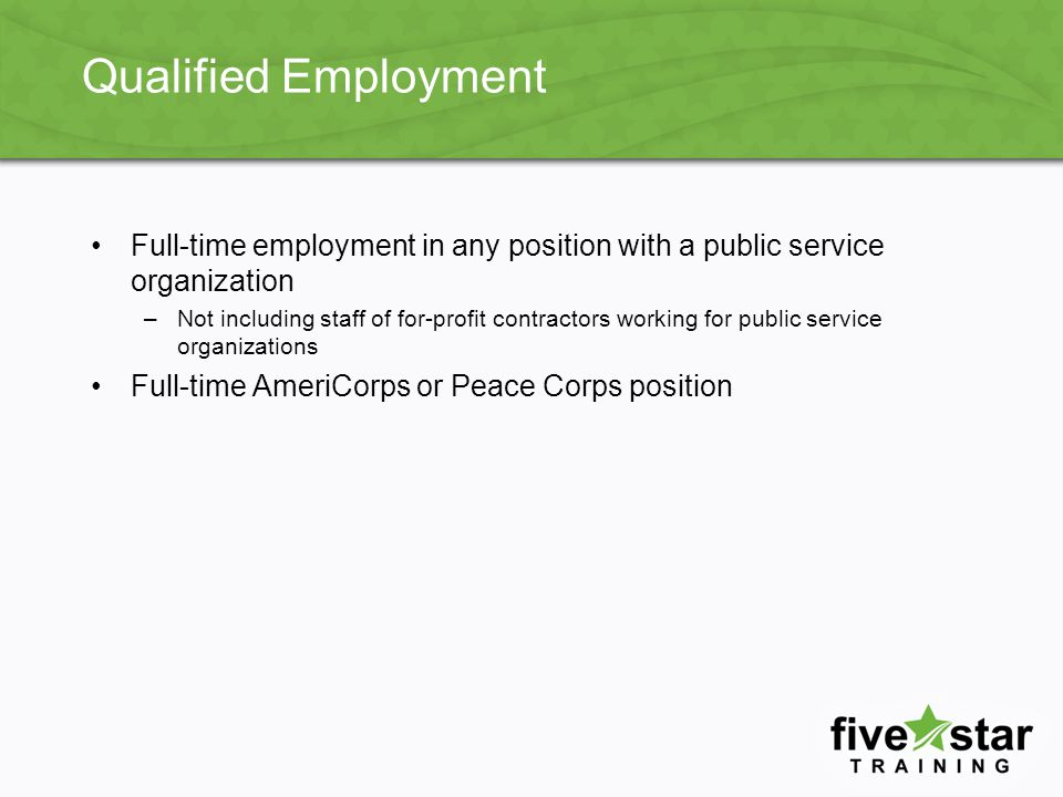 Qualified Employment Full-time employment in any position with a public service organization –Not including staff of for-profit contractors working for public service organizations Full-time AmeriCorps or Peace Corps position