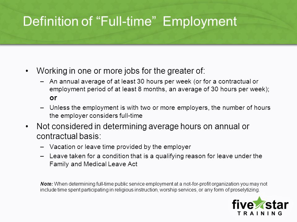 Definition of Full-time Employment Working in one or more jobs for the greater of: –An annual average of at least 30 hours per week (or for a contractual or employment period of at least 8 months, an average of 30 hours per week); or –Unless the employment is with two or more employers, the number of hours the employer considers full-time Not considered in determining average hours on annual or contractual basis: –Vacation or leave time provided by the employer –Leave taken for a condition that is a qualifying reason for leave under the Family and Medical Leave Act Note: When determining full-time public service employment at a not-for-profit organization you may not include time spent participating in religious instruction, worship services, or any form of proselytizing.