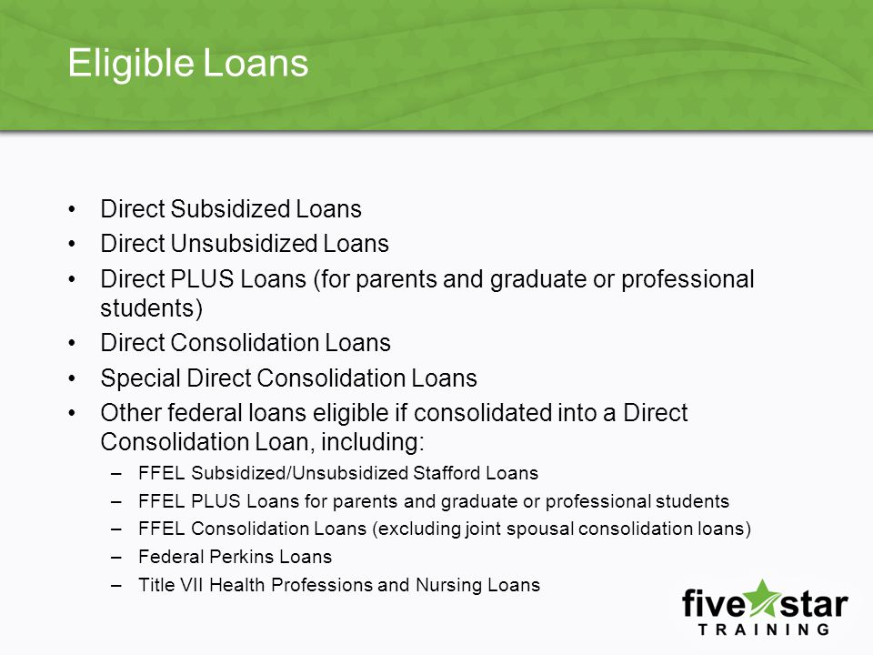 Eligible Loans Direct Subsidized Loans Direct Unsubsidized Loans Direct PLUS Loans (for parents and graduate or professional students) Direct Consolidation Loans Special Direct Consolidation Loans Other federal loans eligible if consolidated into a Direct Consolidation Loan, including: –FFEL Subsidized/Unsubsidized Stafford Loans –FFEL PLUS Loans for parents and graduate or professional students –FFEL Consolidation Loans (excluding joint spousal consolidation loans) –Federal Perkins Loans –Title VII Health Professions and Nursing Loans