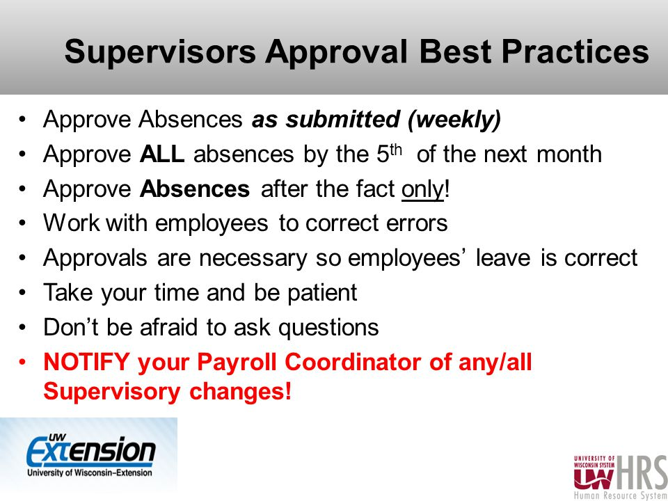 Supervisors Approval Best Practices Approve Absences as submitted (weekly) Approve ALL absences by the 5 th of the next month Approve Absences after the fact only.