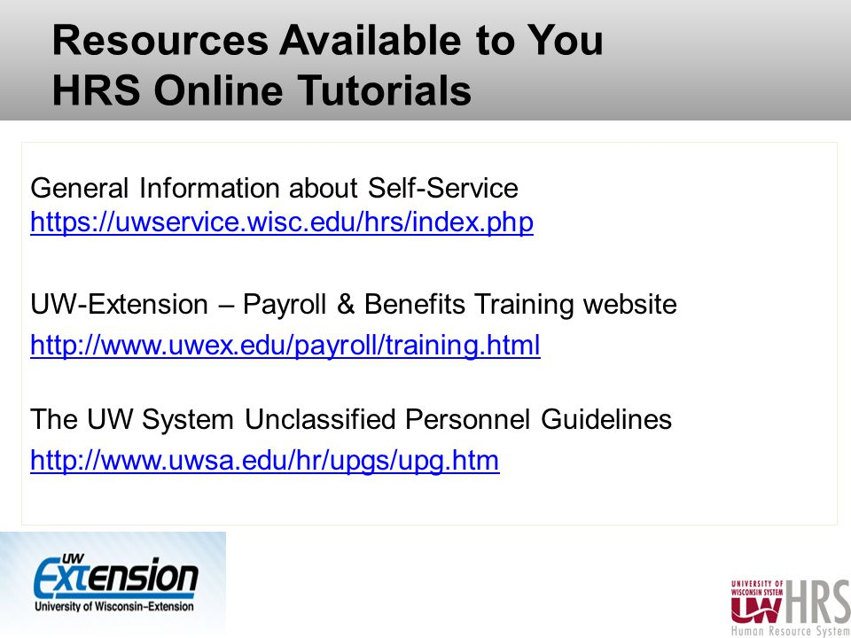 Resources Available to You HRS Online Tutorials General Information about Self-Service https://uwservice.wisc.edu/hrs/index.php https://uwservice.wisc.edu/hrs/index.php UW-Extension – Payroll & Benefits Training website http://www.uwex.edu/payroll/training.html The UW System Unclassified Personnel Guidelines http://www.uwsa.edu/hr/upgs/upg.htm 54