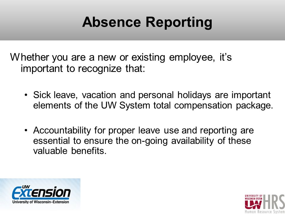 Absence Reporting Whether you are a new or existing employee, it's important to recognize that: Sick leave, vacation and personal holidays are important elements of the UW System total compensation package.