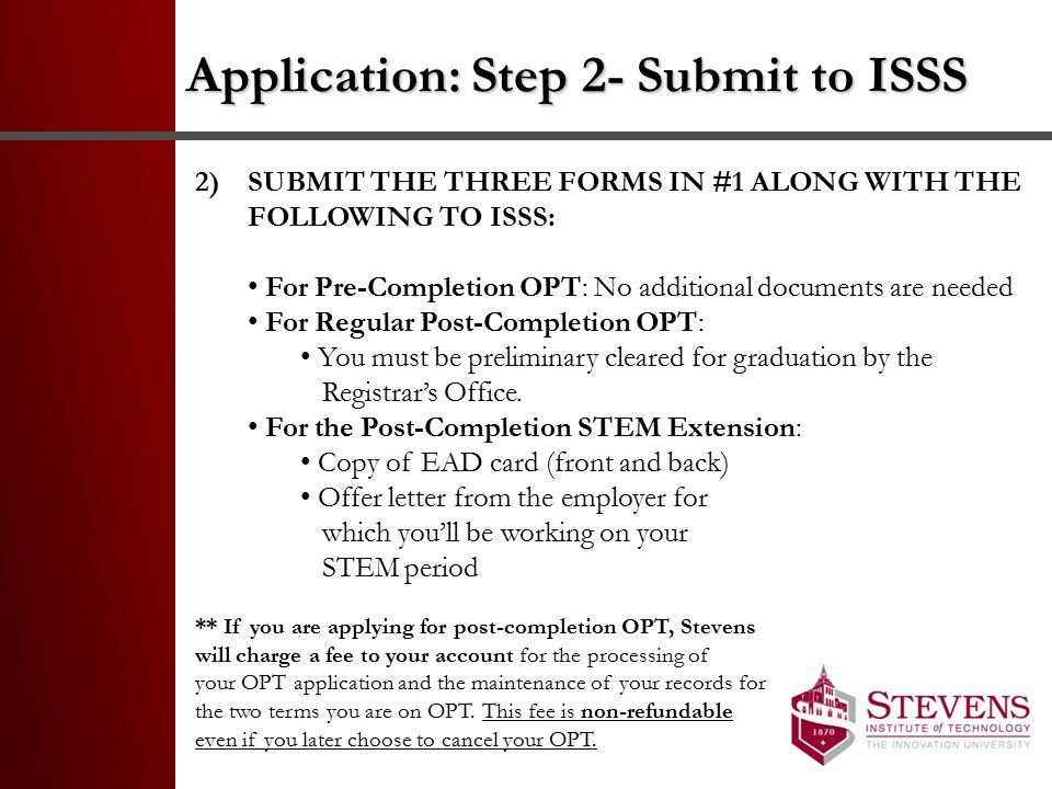 Application: Step 3- Send to USCIS 3) RECEIVE YOUR OPT I-20s FROM ISSS & SEND YOUR APPLICATION TO USCIS WITHIN 30 DAYS OF THE DATE ON THE I-20, INCLUDING ALL OF THE FOLLOWING DOCUMENTS: $380 Fee in the form of a check or money order payable to U.S.