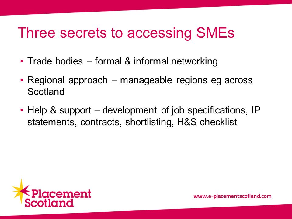 Trade bodies – formal & informal networking Regional approach – manageable regions eg across Scotland Help & support – development of job specifications, IP statements, contracts, shortlisting, H&S checklist Three secrets to accessing SMEs
