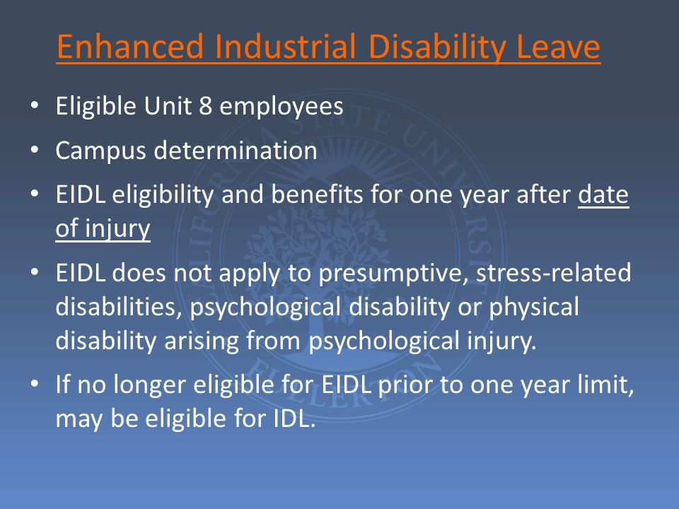 Enhanced Industrial Disability Leave Eligible Unit 8 employees Campus determination EIDL eligibility and benefits for one year after date of injury EIDL does not apply to presumptive, stress-related disabilities, psychological disability or physical disability arising from psychological injury.